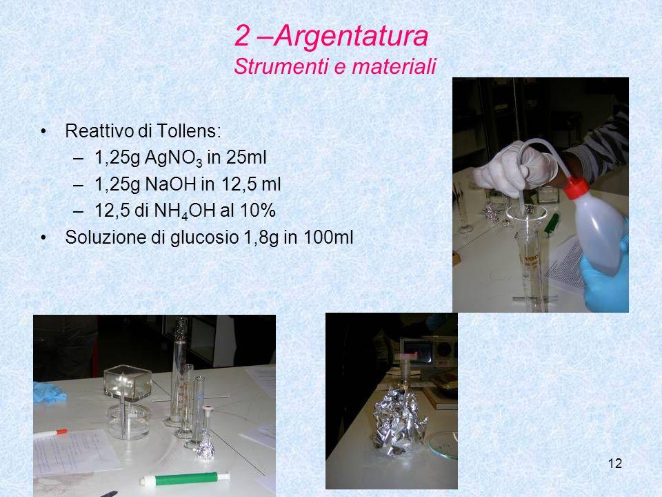 12 2 –Argentatura Strumenti e materiali Reattivo di Tollens: –1–1,25g AgNO 3 in 25ml –1–1,25g NaOH in 12,5 ml –1–12,5 di NH 4 OH al 10% Soluzione di g