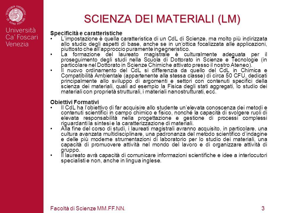 Facoltà di Scienze MM.FF.NN.3 SCIENZA DEI MATERIALI (LM) Specificità e caratteristiche Limpostazione è quella caratteristica di un CdL di Scienze, ma molto più indirizzata allo studio degli aspetti di base, anche se in unottica focalizzata alle applicazioni, piuttosto che allapproccio puramente ingegneristico.
