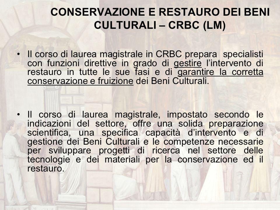 CONSERVAZIONE E RESTAURO DEI BENI CULTURALI – CRBC (LM) Il corso di laurea magistrale in CRBC prepara specialisti con funzioni direttive in grado di g