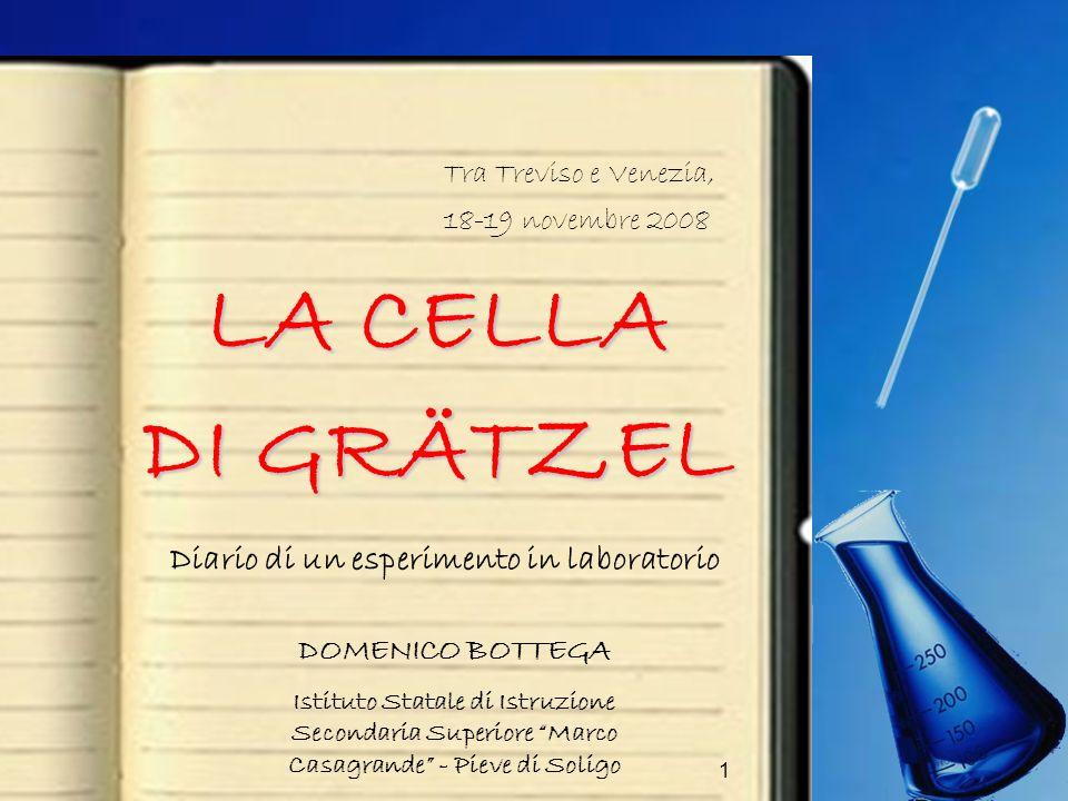 1 LA CELLA DI GRÄTZEL Diario di un esperimento in laboratorio Tra Treviso e Venezia, 18-19 novembre 2008 DOMENICO BOTTEGA Istituto Statale di Istruzio