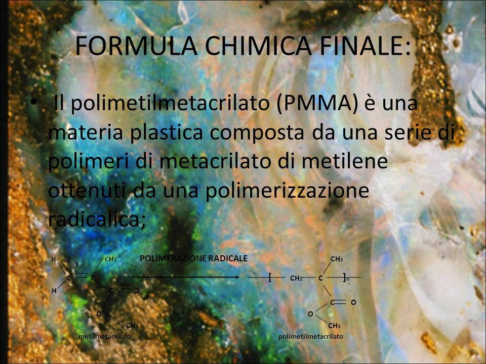 FORMULA CHIMICA FINALE: Il polimetilmetacrilato (PMMA) è una materia plastica composta da una serie di polimeri di metacrilato di metilene ottenuti da