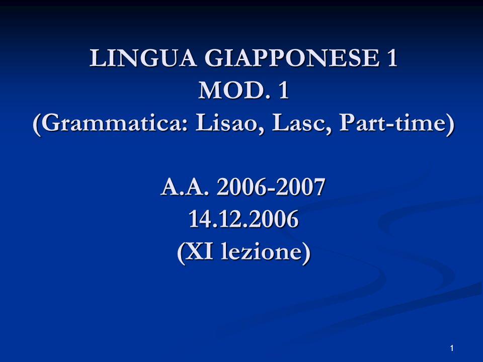 1 LINGUA GIAPPONESE 1 MOD. 1 (Grammatica: Lisao, Lasc, Part-time) A.A. 2006-2007 14.12.2006 (XI lezione)