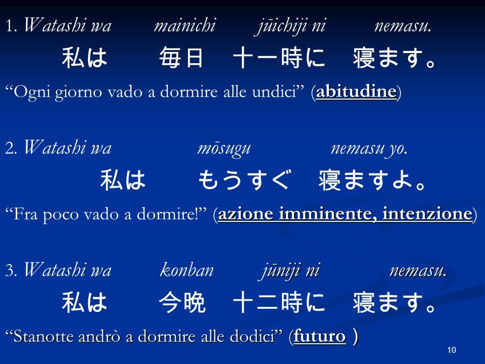 10 1. Watashi wa mainichi jūichiji ni nemasu. abitudine Ogni giorno vado a dormire alle undici ( abitudine ) 2. Watashi wa mōsugu nemasu yo. azione im