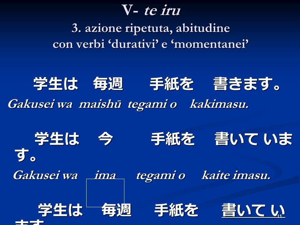 11 V- te iru 3. azione ripetuta, abitudine con verbi durativi e momentanei Gakusei wa maishū tegami o kakimasu. Gakusei wa maishū tegami o kakimasu. G