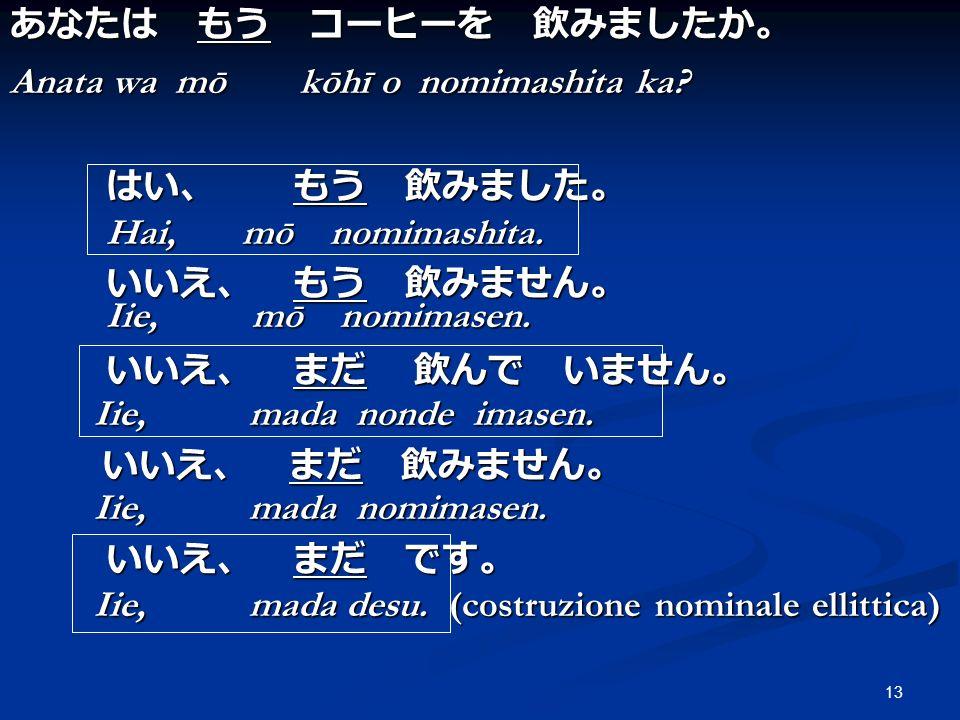 13 Anata wa mō kōhī o nomimashita ka? Hai, mō nomimashita. Iie, mō nomimasen. Iie, mada nonde imasen. Iie, mada nonde imasen. Iie, mada nomimasen. Iie