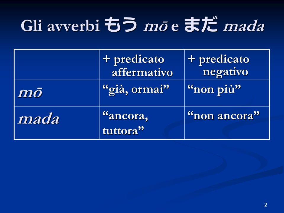 2 Gli avverbi mō e mada + predicato affermativo affermativo + predicato negativo negativo mōmōmōmō già, ormai non più mada ancora, tuttora non ancora