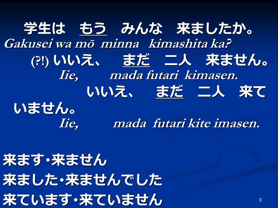 3 Gakusei wa mō minna kimashita ka? (?!) Iie, mada futari kimasen. Iie, mada futari kimasen. Iie, mada futari kite imasen. Iie, mada futari kite imase