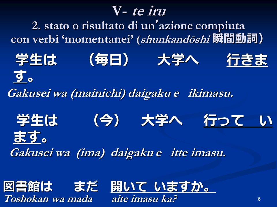 7 Verbi durativi (keizokudōshi ) Arukucamminare Hashiru correre Oyogunuotare Asobu divertirsi Warauridere Taberumangiare Yomu leggere Kakuscrivere Hanasu parlare Verbi momentanei (shunkandōshi ) Tatsu alzarsi, stare in piedi Narabu stare in fila Tsukuaccendersi Suwaru sedersi Iku andare Kuru venire Deru uscire Shinumorire Norusalire (sul mezzo di trasp.