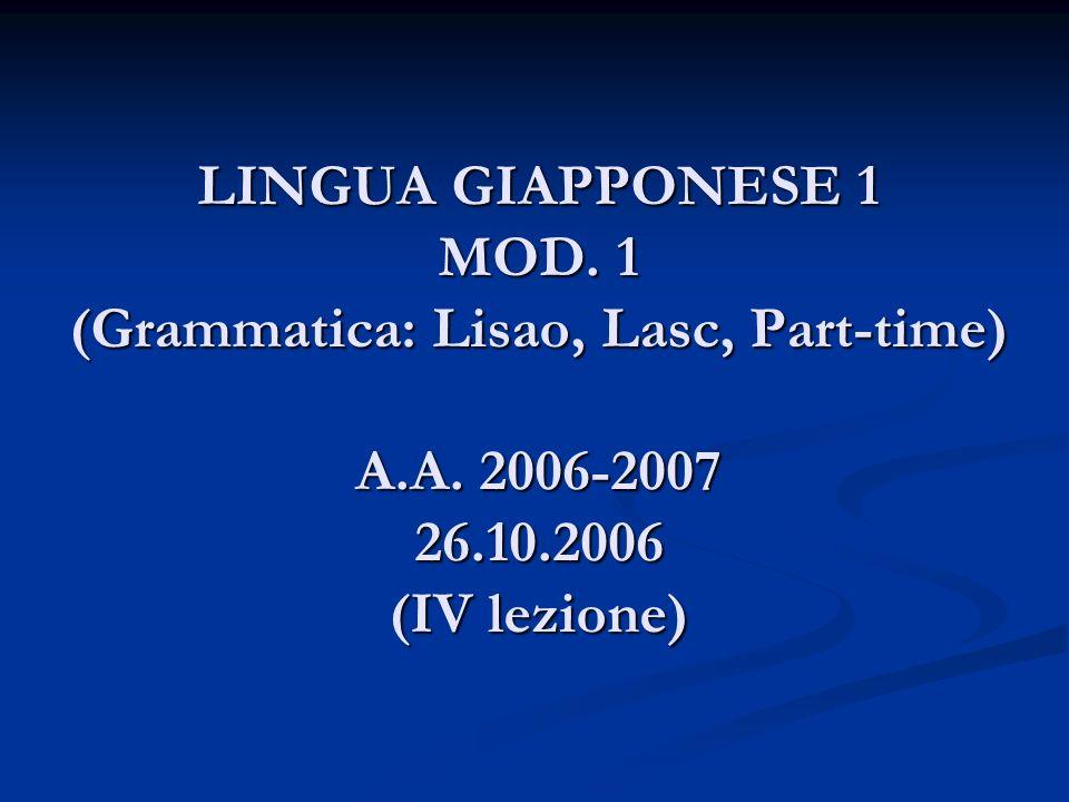 LINGUA GIAPPONESE 1 MOD. 1 (Grammatica: Lisao, Lasc, Part-time) A.A. 2006-2007 26.10.2006 (IV lezione)
