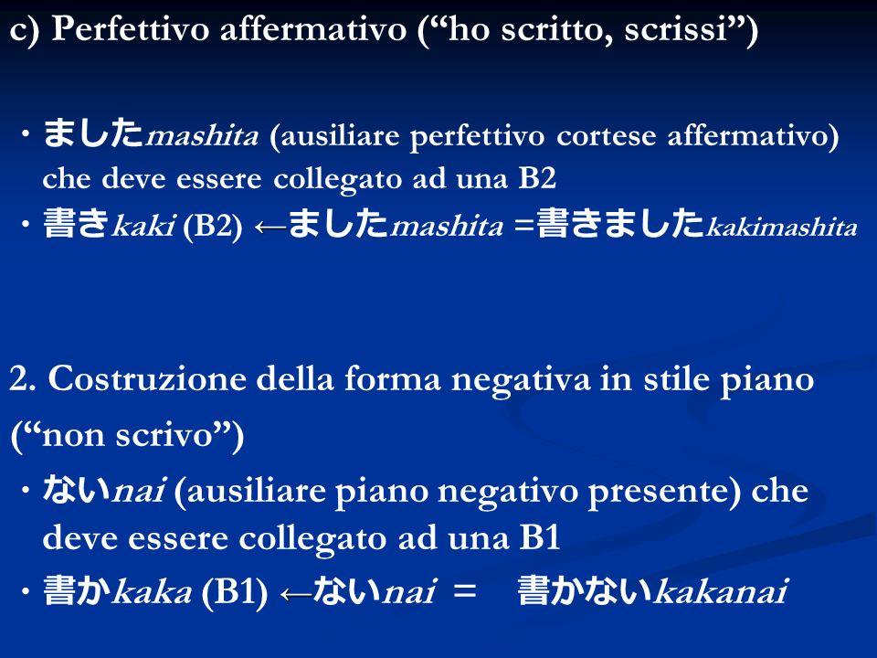 c) Perfettivo affermativo (ho scritto, scrissi) mashita (ausiliare perfettivo cortese affermativo) che deve essere collegato ad una B2 kaki (B2) mashi