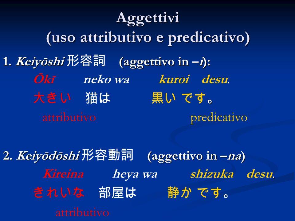 Aggettivi (uso attributivo e predicativo) 1. Keiyōshi (aggettivo in –i): Ōkī neko wa kuroi desu. attributivo predicativo 2. Keiyōdōshi (aggettivo in –