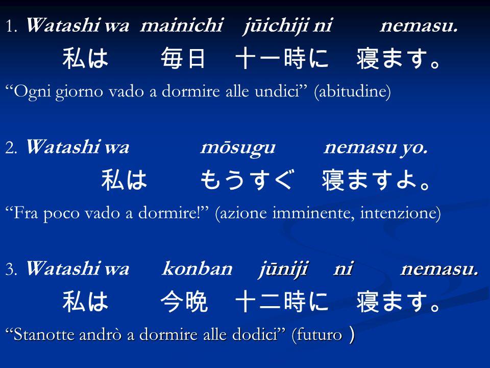 1. Watashi wa mainichi jūichiji ni nemasu. Ogni giorno vado a dormire alle undici (abitudine) 2. Watashi wa mōsugu nemasu yo. Fra poco vado a dormire!