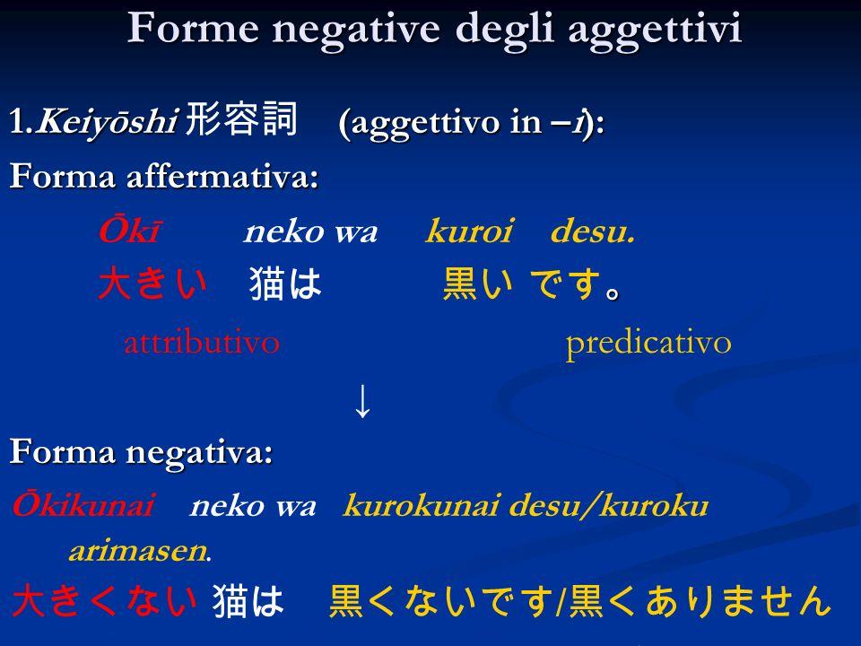 Forme negative degli aggettivi 1.Keiyōshi (aggettivo in –i): Forma affermativa: Ōkī neko wa kuroi desu. attributivo predicativo Forma negativa: Ōkikun