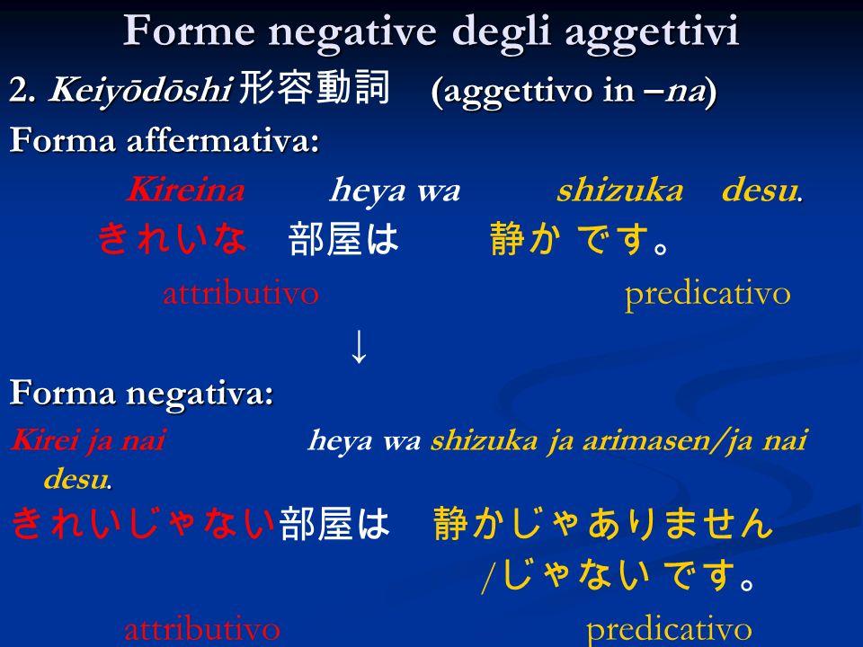 Forme negative degli aggettivi 2. Keiyōdōshi (aggettivo in –na) Forma affermativa:. Kireina heya wa shizuka desu. attributivo predicativo Forma negati
