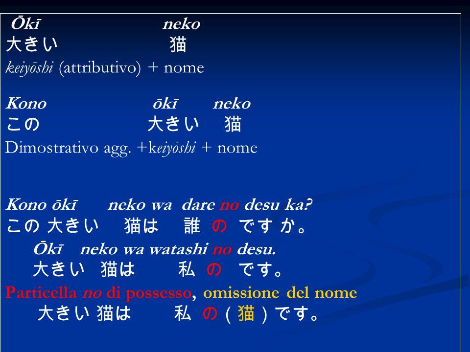Ōkī neko keiyōshi (attributivo) + nome Kono ōkī neko Dimostrativo agg. +keiyōshi + nome Kono ōkī neko wa dare no desu ka? Ōkī neko wa watashi no desu.