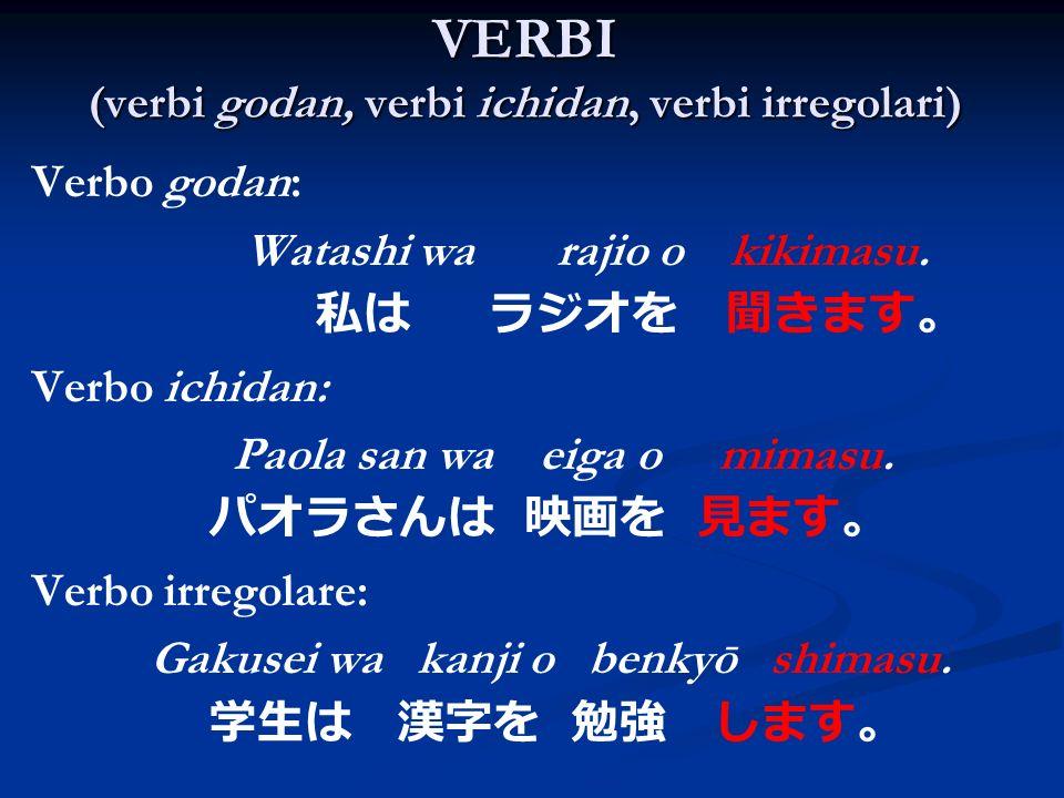 VERBI (verbi godan, verbi ichidan, verbi irregolari) Verbo godan: Watashi wa rajio o kikimasu. Verbo ichidan: Paola san wa eiga o mimasu. Verbo irrego