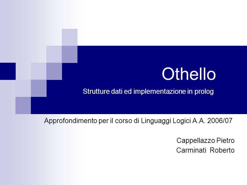 Othello Strutture dati ed implementazione in prolog Approfondimento per il corso di Linguaggi Logici A.A. 2006/07 Cappellazzo Pietro Carminati Roberto