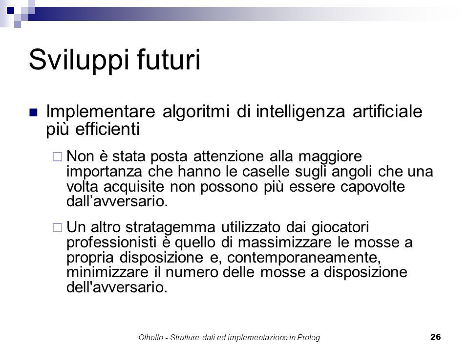 Othello - Strutture dati ed implementazione in Prolog26 Sviluppi futuri Implementare algoritmi di intelligenza artificiale più efficienti Non è stata