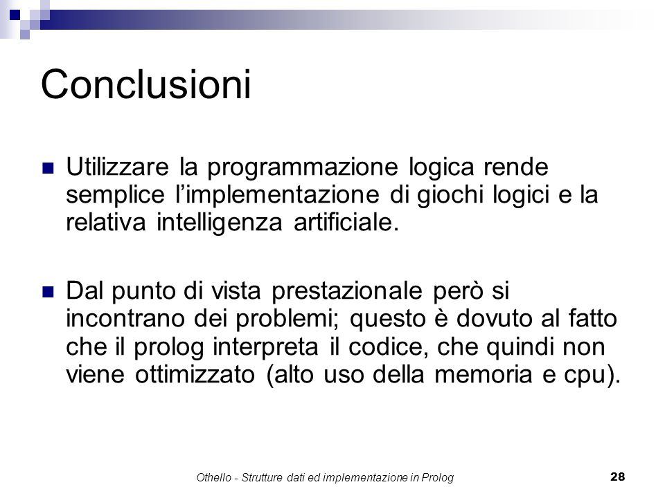 Othello - Strutture dati ed implementazione in Prolog28 Conclusioni Utilizzare la programmazione logica rende semplice limplementazione di giochi logi
