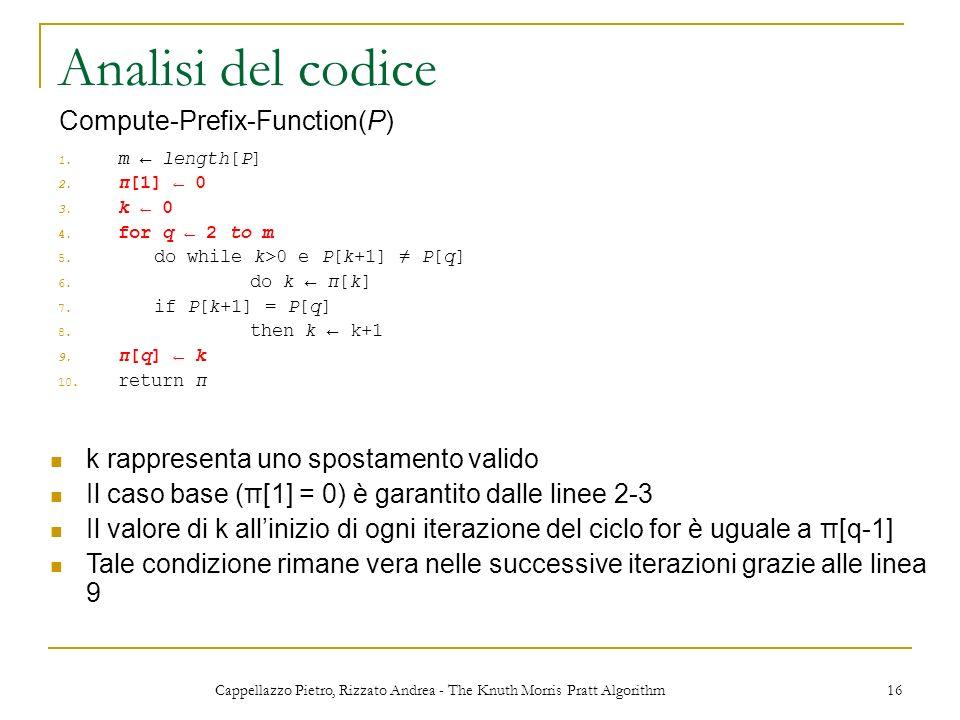 Cappellazzo Pietro, Rizzato Andrea - The Knuth Morris Pratt Algorithm 16 Analisi del codice 1. m length[P] 2. π[1] 0 3. k 0 4. for q 2 to m 5. do whil