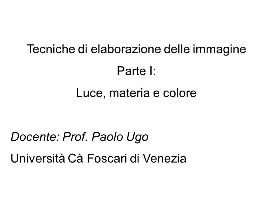 Tecniche di elaborazione delle immagine Parte I: Luce, materia e colore Docente: Prof. Paolo Ugo Università Cà Foscari di Venezia