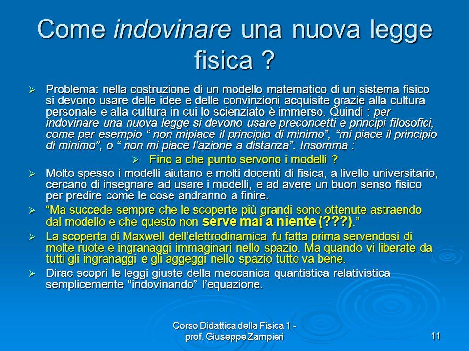 Corso Didattica della Fisica 1 - prof. Giuseppe Zampieri11 Come indovinare una nuova legge fisica ? Problema: nella costruzione di un modello matemati