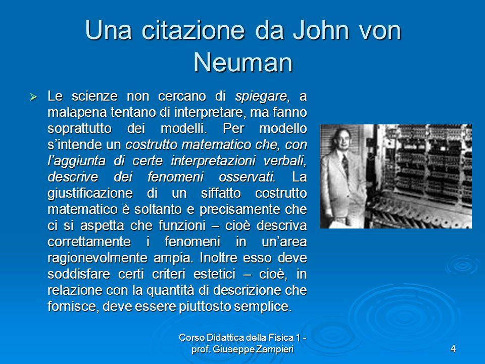 Corso Didattica della Fisica 1 - prof. Giuseppe Zampieri4 Una citazione da John von Neuman Le scienze non cercano di spiegare, a malapena tentano di i