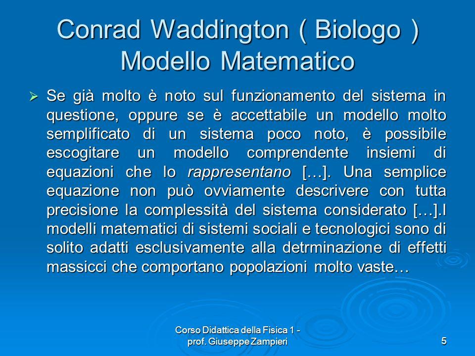 Corso Didattica della Fisica 1 - prof. Giuseppe Zampieri5 Conrad Waddington ( Biologo ) Modello Matematico Se già molto è noto sul funzionamento del s