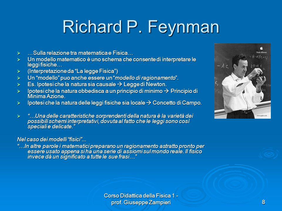 Corso Didattica della Fisica 1 - prof. Giuseppe Zampieri8 Richard P. Feynman …Sulla relazione tra matematica e Fisica… …Sulla relazione tra matematica