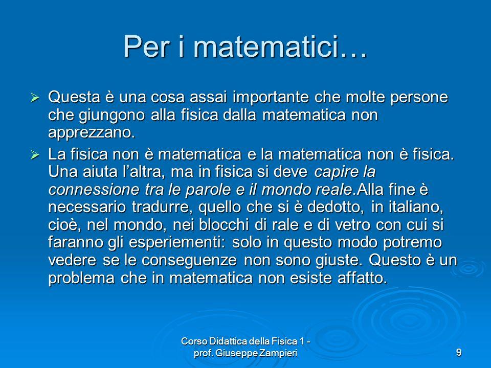 Corso Didattica della Fisica 1 - prof. Giuseppe Zampieri9 Per i matematici… Questa è una cosa assai importante che molte persone che giungono alla fis