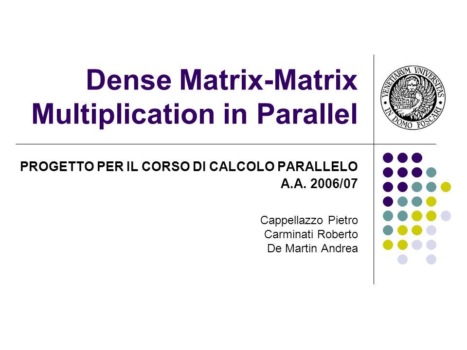 Dense Matrix-Matrix Multiplication in Parallel PROGETTO PER IL CORSO DI CALCOLO PARALLELO A.A. 2006/07 Cappellazzo Pietro Carminati Roberto De Martin
