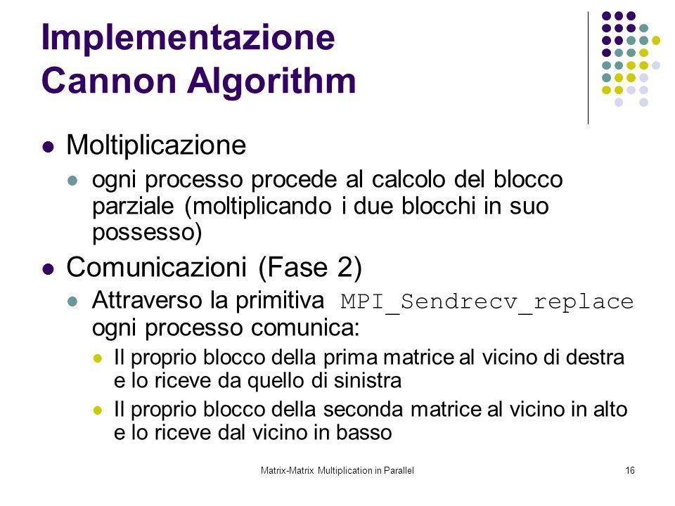 Matrix-Matrix Multiplication in Parallel16 Implementazione Cannon Algorithm Moltiplicazione ogni processo procede al calcolo del blocco parziale (molt