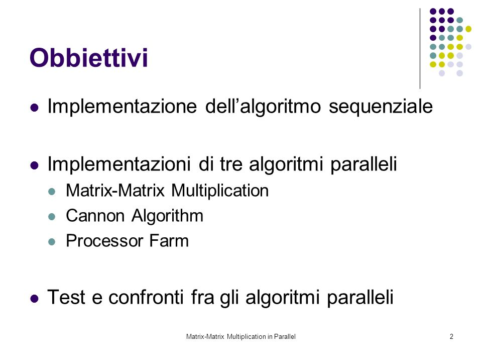 Matrix-Matrix Multiplication in Parallel2 Obbiettivi Implementazione dellalgoritmo sequenziale Implementazioni di tre algoritmi paralleli Matrix-Matri