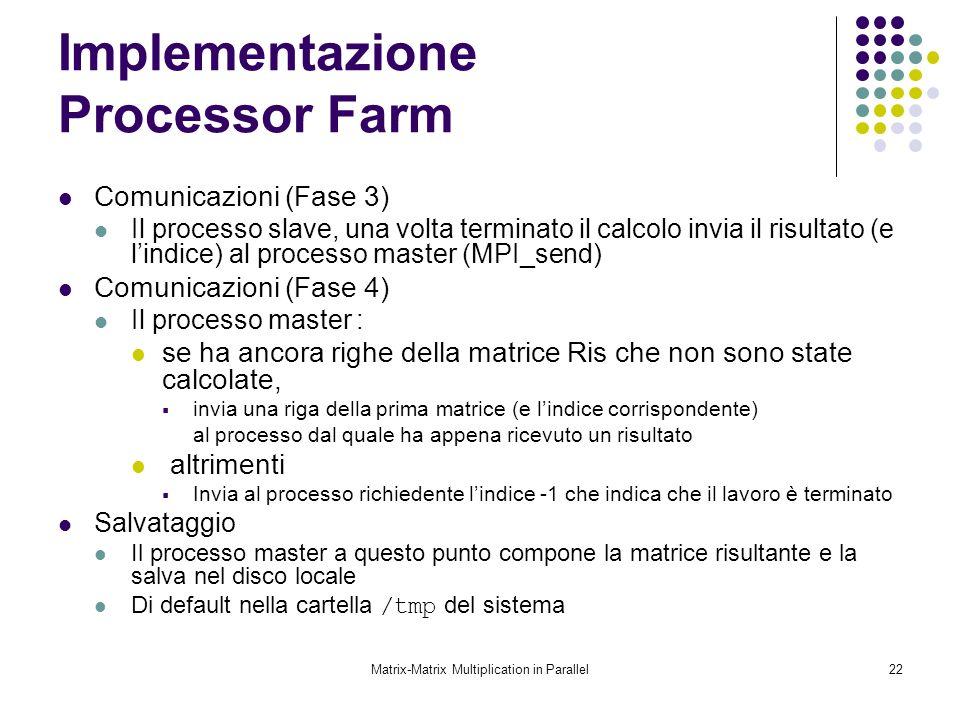 Matrix-Matrix Multiplication in Parallel22 Implementazione Processor Farm Comunicazioni (Fase 3) Il processo slave, una volta terminato il calcolo inv