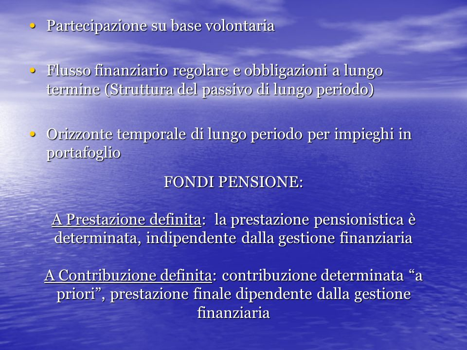 FONDI PENSIONE: A Prestazione definita: la prestazione pensionistica è determinata, indipendente dalla gestione finanziaria A Contribuzione definita: