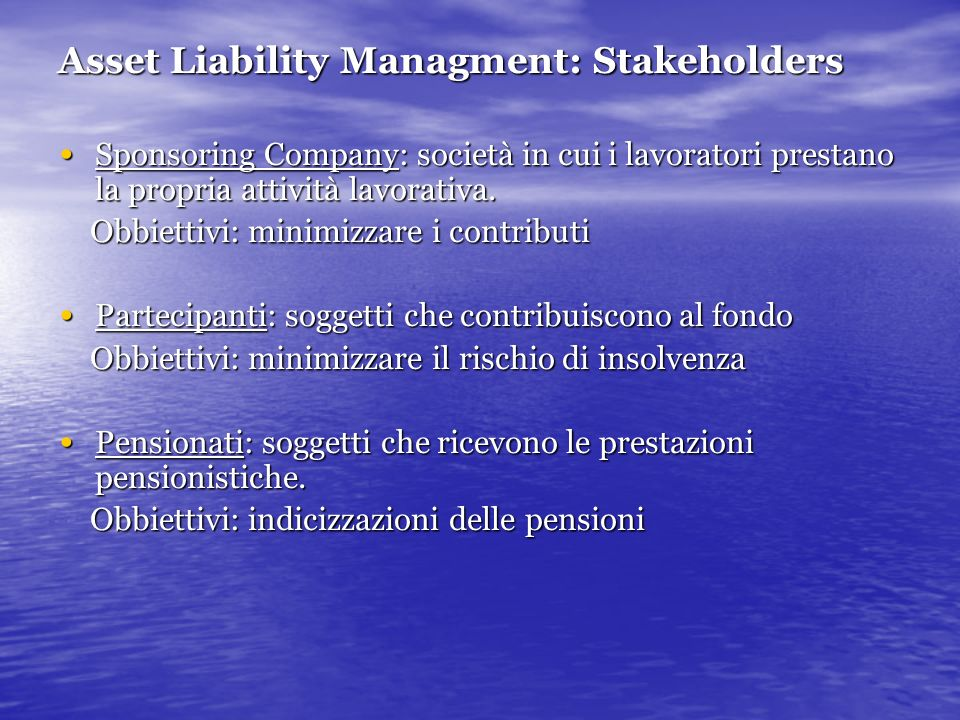 Asset Liability Managment: Stakeholders Sponsoring Company: società in cui i lavoratori prestano la propria attività lavorativa. Sponsoring Company: s