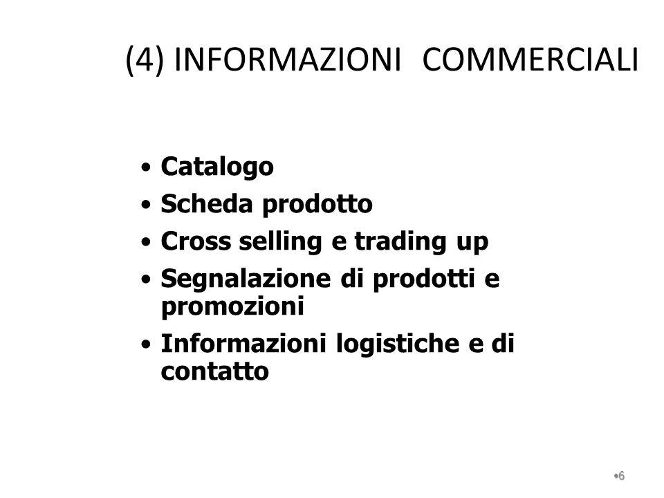 (4) INFORMAZIONI COMMERCIALI 6 Catalogo Scheda prodotto Cross selling e trading up Segnalazione di prodotti e promozioni Informazioni logistiche e di