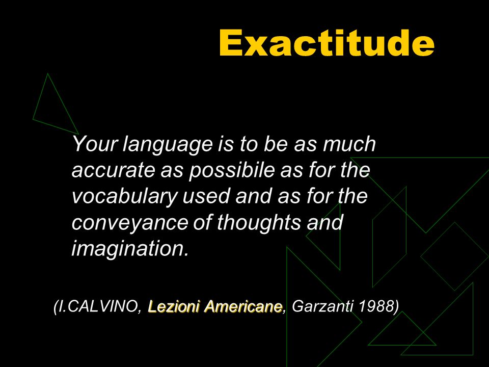 Your language is to be as much accurate as possibile as for the vocabulary used and as for the conveyance of thoughts and imagination.