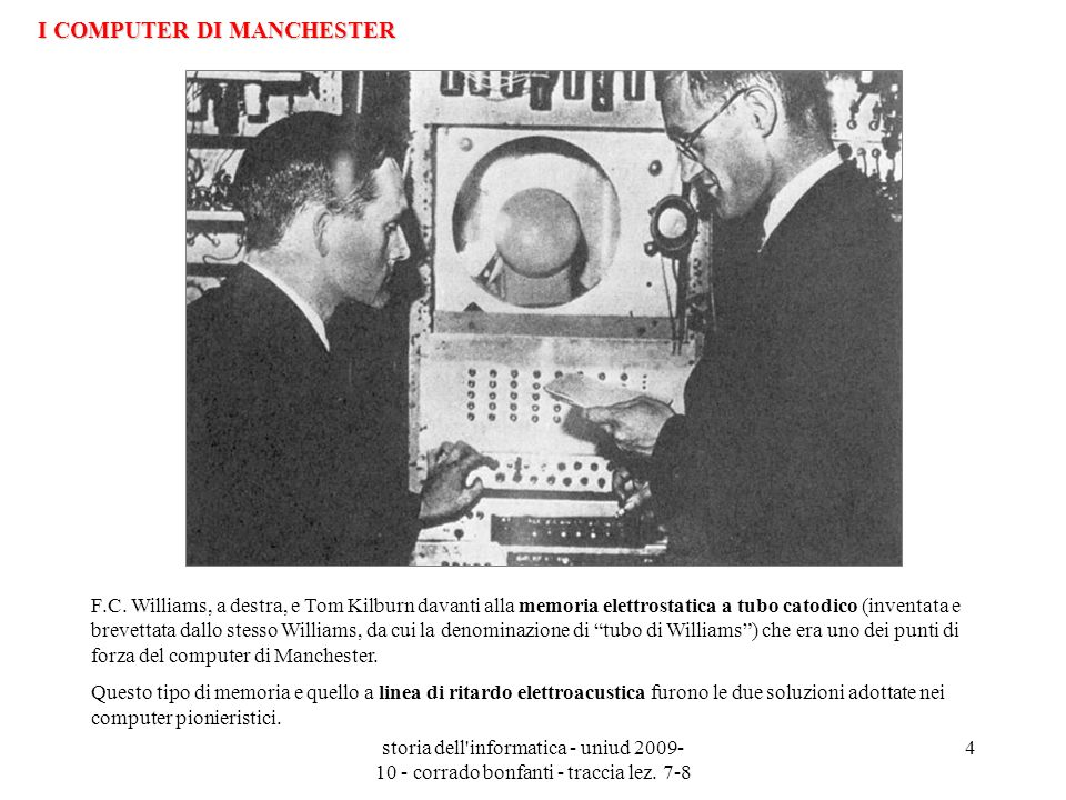 storia dell'informatica - uniud 2009- 10 - corrado bonfanti - traccia lez. 7-8 4 F.C. Williams, a destra, e Tom Kilburn davanti alla memoria elettrost