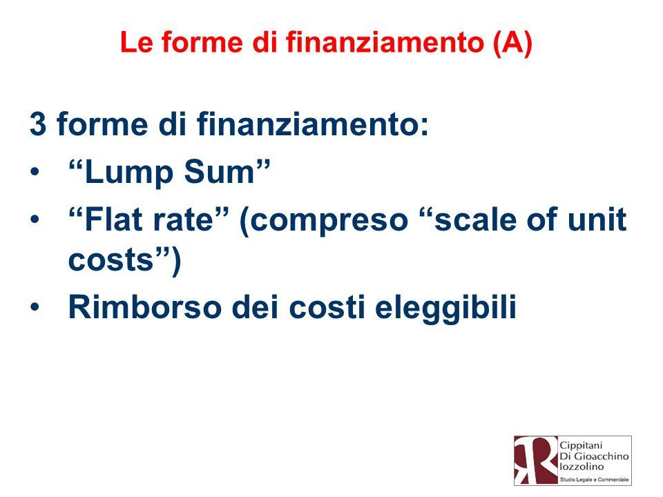 Le forme di finanziamento (A) 3 forme di finanziamento: Lump Sum Flat rate (compreso scale of unit costs) Rimborso dei costi eleggibili