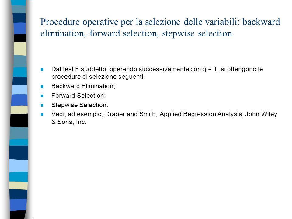 Procedure operative per la selezione delle variabili: backward elimination, forward selection, stepwise selection. n Dal test F suddetto, operando suc