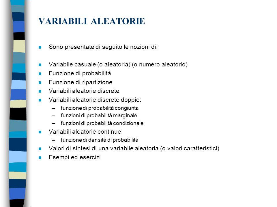 VARIABILI ALEATORIE n Sono presentate di seguito le nozioni di: n Variabile casuale (o aleatoria) (o numero aleatorio) n Funzione di probabilità n Funzione di ripartizione n Variabili aleatorie discrete n Variabili aleatorie discrete doppie: –funzione di probabilità congiunta –funzioni di probabilità marginale –funzioni di probabilità condizionale n Variabili aleatorie continue: –funzione di densità di probabilità n Valori di sintesi di una variabile aleatoria (o valori caratteristici) n Esempi ed esercizi