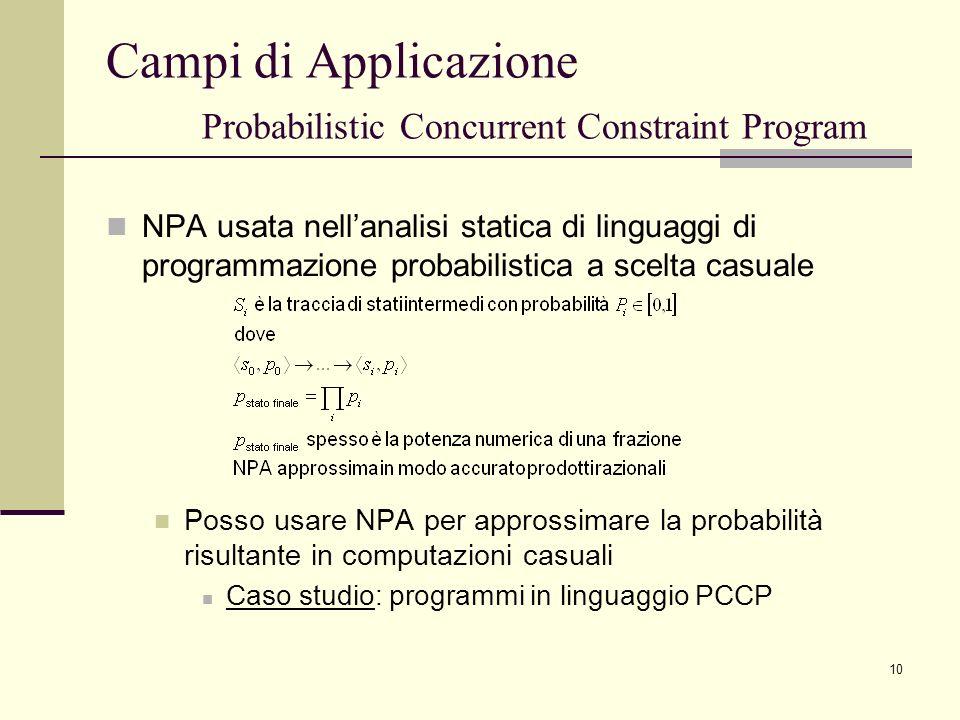 10 Campi di Applicazione Probabilistic Concurrent Constraint Program NPA usata nellanalisi statica di linguaggi di programmazione probabilistica a scelta casuale Posso usare NPA per approssimare la probabilità risultante in computazioni casuali Caso studio: programmi in linguaggio PCCP