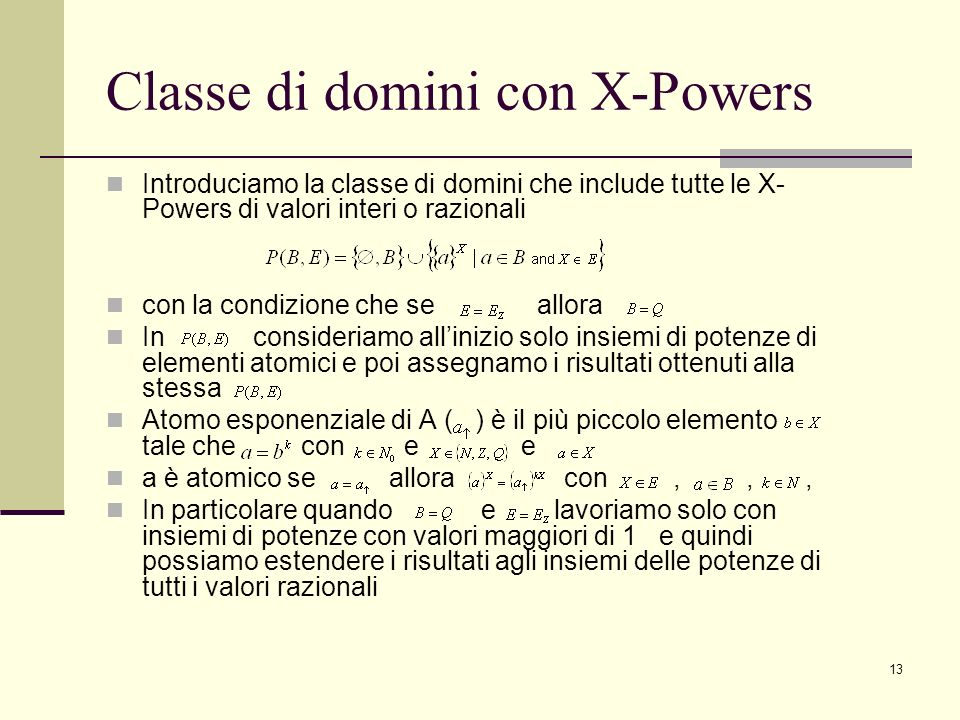 13 Classe di domini con X-Powers Introduciamo la classe di domini che include tutte le X- Powers di valori interi o razionali con la condizione che se allora In consideriamo allinizio solo insiemi di potenze di elementi atomici e poi assegnamo i risultati ottenuti alla stessa Atomo esponenziale di A ( ) è il più piccolo elemento tale che con e e a è atomico se allora con,,, In particolare quando e lavoriamo solo con insiemi di potenze con valori maggiori di 1 e quindi possiamo estendere i risultati agli insiemi delle potenze di tutti i valori razionali