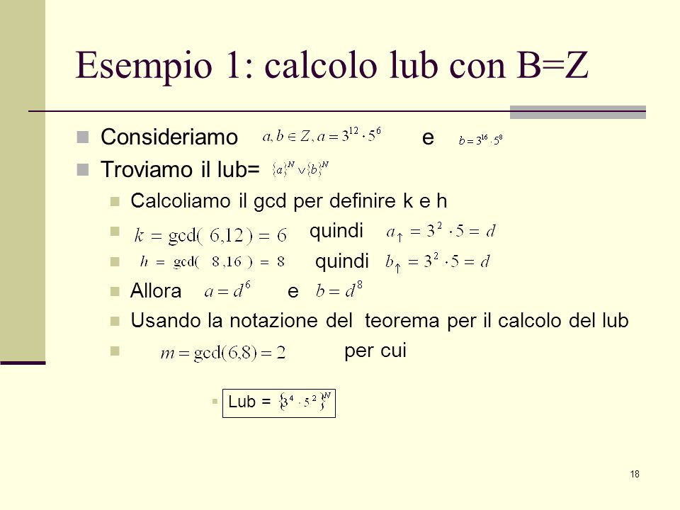 18 Esempio 1: calcolo lub con B=Z Consideriamo e Troviamo il lub= Calcoliamo il gcd per definire k e h quindi Allora e Usando la notazione del teorema per il calcolo del lub per cui Lub =