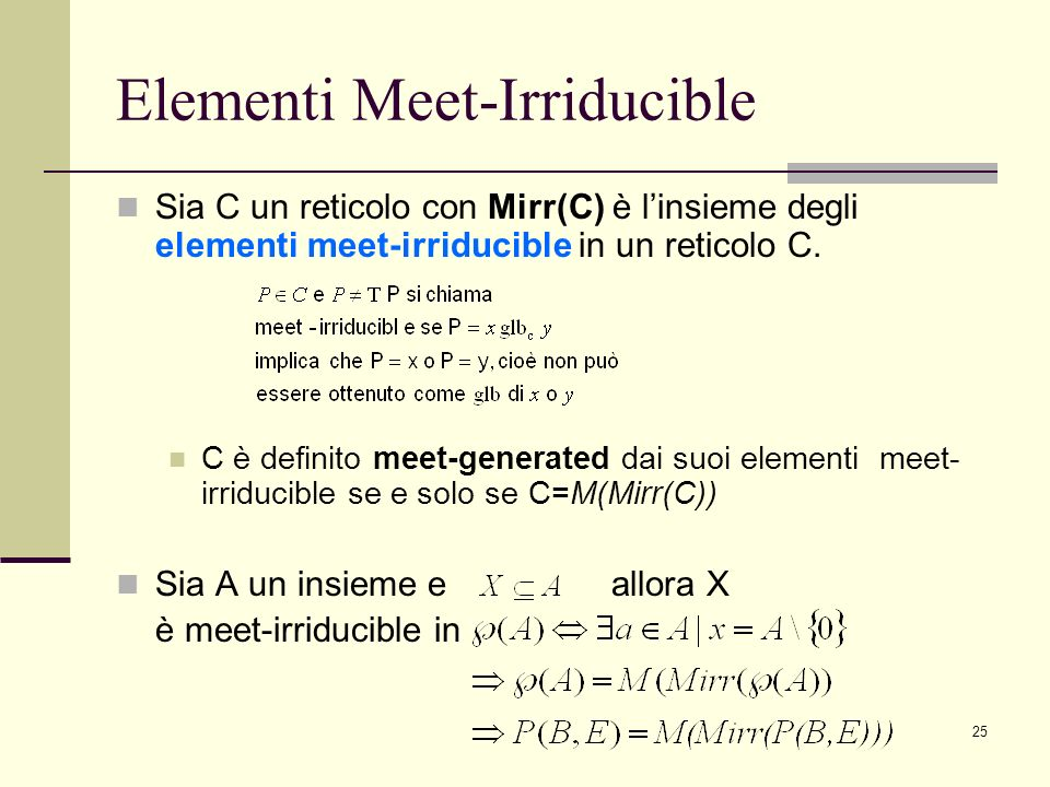 25 Elementi Meet-Irriducible Sia C un reticolo con Mirr(C) è linsieme degli elementi meet-irriducible in un reticolo C. C è definito meet-generated da