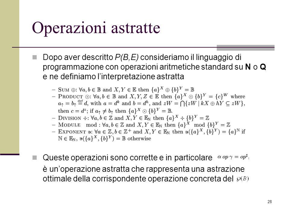 28 Operazioni astratte Dopo aver descritto P(B,E) consideriamo il linguaggio di programmazione con operazioni aritmetiche standard su N o Q e ne definiamo linterpretazione astratta Queste operazioni sono corrette e in particolare è unoperazione astratta che rappresenta una astrazione ottimale della corrispondente operazione concreta del