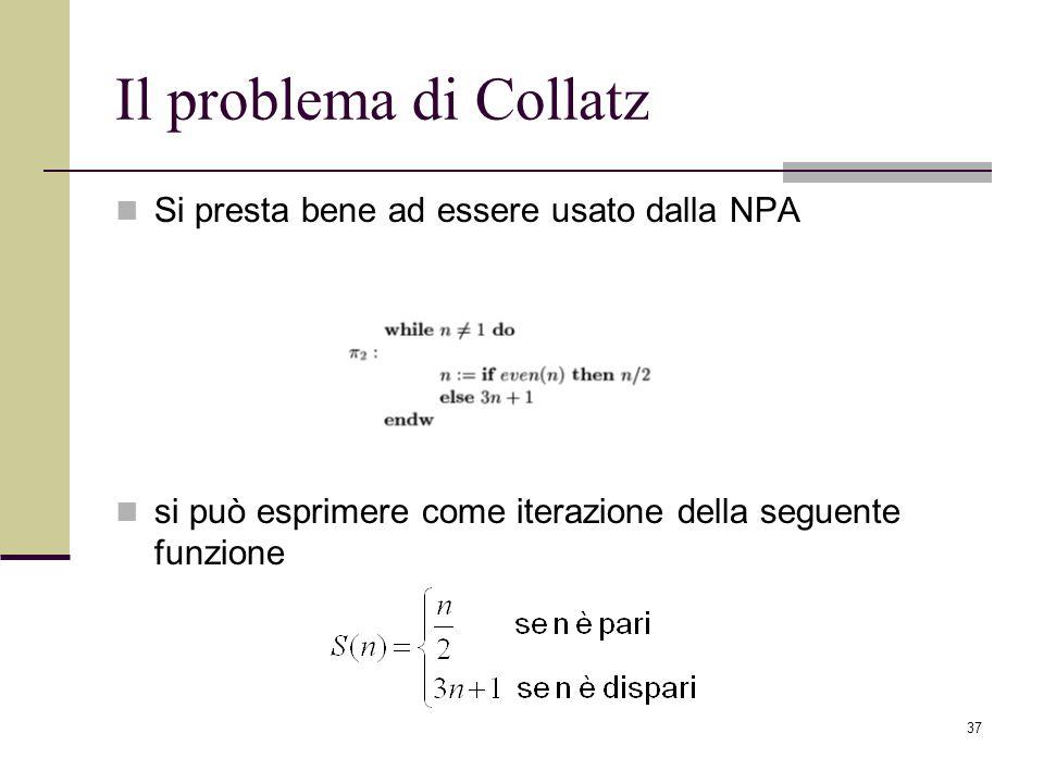 37 Il problema di Collatz Si presta bene ad essere usato dalla NPA si può esprimere come iterazione della seguente funzione