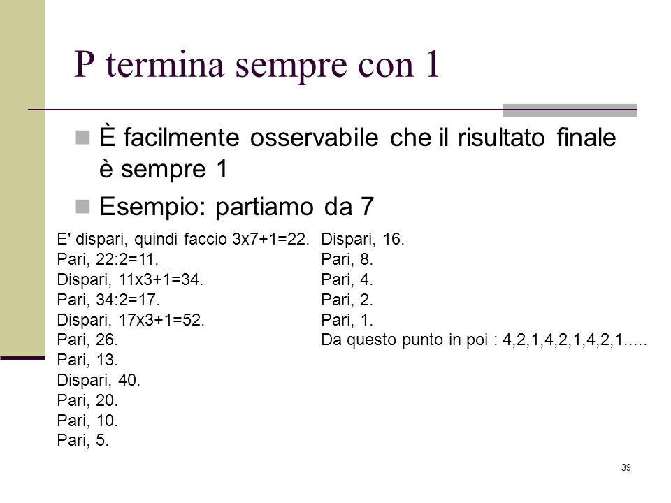 39 P termina sempre con 1 È facilmente osservabile che il risultato finale è sempre 1 Esempio: partiamo da 7 E' dispari, quindi faccio 3x7+1=22. Pari,