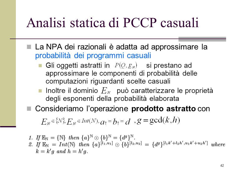 42 Analisi statica di PCCP casuali La NPA dei razionali è adatta ad approssimare la probabilità dei programmi casuali Gli oggetti astratti in si prestano ad approssimare le componenti di probabilità delle computazioni riguardanti scelte casuali Inoltre il dominio può caratterizzare le proprietà degli esponenti della probabilità elaborata Consideriamo loperazione prodotto astratto con